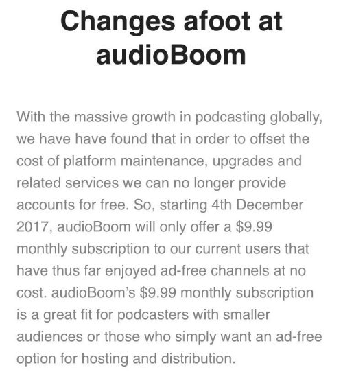 Changes afoot at audioBoom With the massive growth in podcasting globally, we have have found that in order to offset the cost of platform maintenance, upgrades and related services we can no longer provide accounts for free. So, starting 4th December 2017, audioBoom will only offer a $9.99 monthly subscription to our current users that have thus far enjoyed ad-free channels at no cost. audioBoom's $9.99 monthly subscription is a great fit for podcasters with smaller audiences or those who simply want an ad-free option for hosting and distribution.